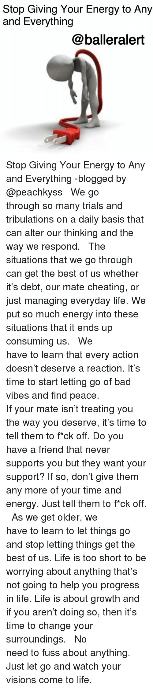 Bad, Cheating, and Energy: Stop Giving Your Energy to Any  and Everything  @balleralert Stop Giving Your Energy to Any and Everything -blogged by @peachkyss ⠀⠀⠀⠀⠀⠀⠀ ⠀⠀⠀⠀⠀⠀⠀ We go through so many trials and tribulations on a daily basis that can alter our thinking and the way we respond. ⠀⠀⠀⠀⠀⠀⠀ ⠀⠀⠀⠀⠀⠀⠀ The situations that we go through can get the best of us whether it's debt, our mate cheating, or just managing everyday life. We put so much energy into these situations that it ends up consuming us. ⠀⠀⠀⠀⠀⠀⠀ ⠀⠀⠀⠀⠀⠀⠀ We have to learn that every action doesn't deserve a reaction. It's time to start letting go of bad vibes and find peace. ⠀⠀⠀⠀⠀⠀⠀ ⠀⠀⠀⠀⠀⠀⠀ If your mate isn't treating you the way you deserve, it's time to tell them to f*ck off. Do you have a friend that never supports you but they want your support? If so, don't give them any more of your time and energy. Just tell them to f*ck off. ⠀⠀⠀⠀⠀⠀⠀ ⠀⠀⠀⠀⠀⠀⠀ As we get older, we have to learn to let things go and stop letting things get the best of us. Life is too short to be worrying about anything that's not going to help you progress in life. Life is about growth and if you aren't doing so, then it's time to change your surroundings. ⠀⠀⠀⠀⠀⠀⠀ ⠀⠀⠀⠀⠀⠀⠀ No need to fuss about anything. Just let go and watch your visions come to life.