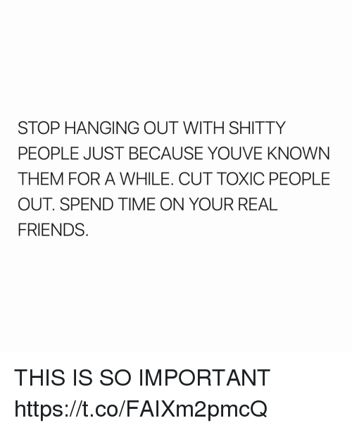 Friends, Real Friends, and Time: STOP HANGING OUT WITH SHITTY  PEOPLE JUST BECAUSE YOU VE KNOWN  THEM FOR A WHILE. CUT TOXIC PEOPLE  OUT SPEND TIME ON YOUR REAL  FRIENDS THIS IS SO IMPORTANT https://t.co/FAIXm2pmcQ