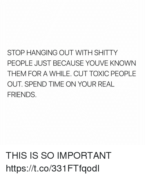 Friends, Funny, and Real Friends: STOP HANGING OUT WITH SHITTY  PEOPLE JUST BECAUSE YOU VE KNOWN  THEM FOR A WHILE. CUT TOXIC PEOPLE  OUT SPEND TIME ON YOUR REAL  FRIENDS THIS IS SO IMPORTANT https://t.co/331FTfqodI