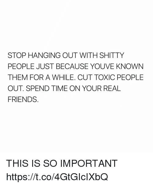 Friends, Real Friends, and Time: STOP HANGING OUT WITH SHITTY  PEOPLE JUST BECAUSE YOU VE KNOWN  THEM FOR A WHILE. CUT TOXIC PEOPLE  OUT SPEND TIME ON YOUR REAL  FRIENDS THIS IS SO IMPORTANT https://t.co/4GtGIcIXbQ