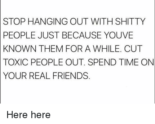 Toxic People: STOP HANGING OUT WITH SHITTY  PEOPLE JUST BECAUSE YOUVE  KNOWN THEM FOR A WHILE. CUT  TOXIC PEOPLE OUT. SPEND TIME ON  YOUR REAL FRIENDS Here here