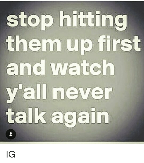 Memes, Watch, and Never: stop hitting  them up first  and watch  y'all never  talk again IG
