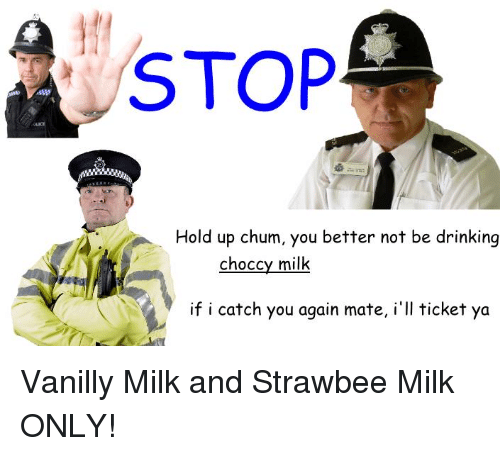 Dank Memes, Milk, and You Again: STOP  Hold up chum, you better not be drinking  choccy milk  if i catch you again mate, i'll ticket ya Vanilly Milk and Strawbee Milk ONLY!