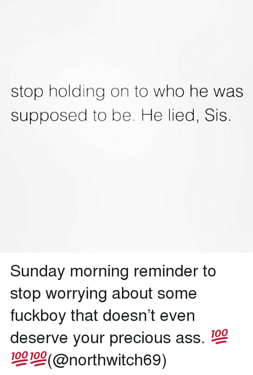 Ass, Fuckboy, and Memes: stop holding on to who he was  supposed to be. He lied, Sis Sunday morning reminder to stop worrying about some fuckboy that doesn't even deserve your precious ass. 💯💯💯(@northwitch69)