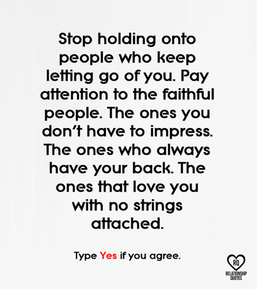 Strings Attached: Stop holding onto  people who keep  letting go of you. Pay  attention to the faithful  people. The ones you  don't have to impress.  The ones who always  have your back. The  ones that love you  with no strings  attached  Type Yes if you agree.  RELATIONSHIP  QUOTES