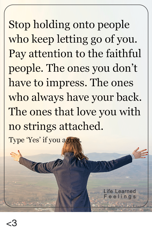 no string attached: Stop holding onto people  who keep letting go of you.  Pay attention to the faithful  people. The ones you don't  have to impress. The ones  who always have your back  The ones that love you with  no strings attached  Type 'Yes' if you  agree.  Life Learned  F e e l i n g s <3