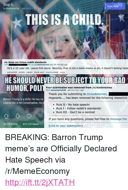 """Trump Meme: Stop it.  by Kookarocha via Androl  Next Post  2d  THIS IS A CHILD,  ★  re: Does not follow reddit standards  from  M viD /r/dankmemes sent 58 minuses ago  He's a 10 year old. Leave him alone. Besides, that is not a dank meme at all, it doesn't belong here  permalink delete report block user mark unread reply  HE SHOULDINEVER BESUBJECT TO YOURBAD  li li ili HULL  HUMOR, POLI  Your submission was removed from fr/dankmemes  from emersonic420 sent an hour ago  Thank you for submitting to /r/dankmemes,  Hogwarts..., has been removed for the following reason(s):  Barron Trump is a child. He has no  Liberal nor is he Conservative. He i  Rule II No hate speech!  Rule I Follow reddit's standards!  . Rule XII Don't be a normie!  If you have any questions, please feel free to message the  28,378 Points  817,123 Views  [Link to your submission] <p>BREAKING: Barron Trump meme&rsquo;s are Officially Declared Hate Speech via /r/MemeEconomy <a href=""""http://ift.tt/2jXTATH"""">http://ift.tt/2jXTATH</a></p>"""