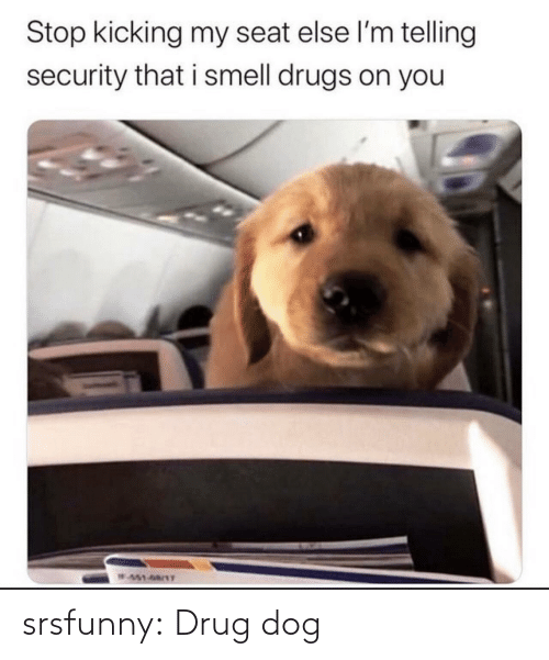 seat: Stop kicking my seat else l'm telling  security that i smell drugs on you  W451-68/1T srsfunny:  Drug dog