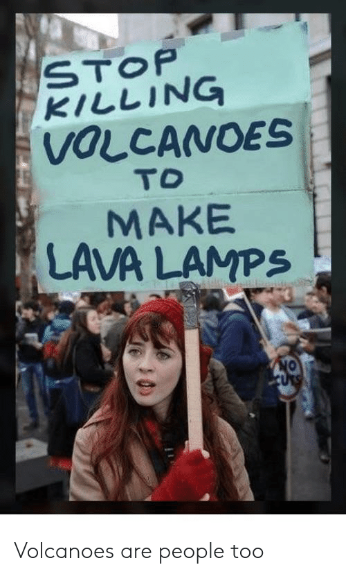 lava: STOP  KILLING  VOLCANOES  TO  MAKE  LAVA LAMPS  ON  URS Volcanoes are people too
