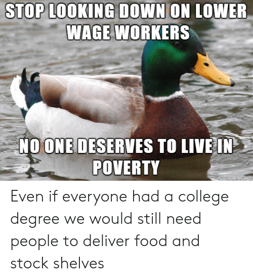 College Degree: STOP L00KING DOWN ON LOWER  WAGE WORKERS  NOONE DESERVES TO LIVE IN  POVERTY Even if everyone had a college degree we would still need people to deliver food and stock shelves