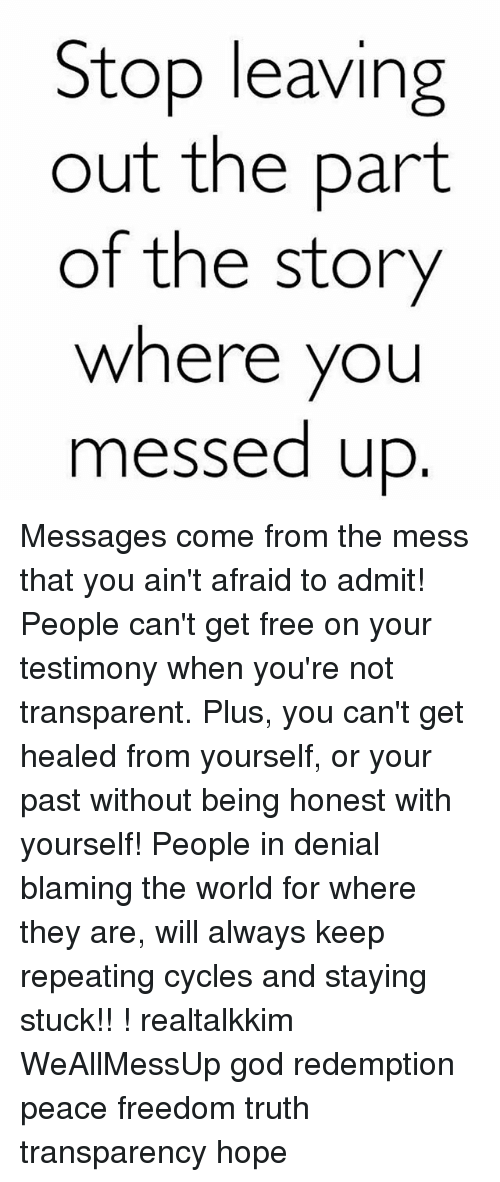 Admittingly: Stop leavin  out the part  of the story  where you  messed up Messages come from the mess that you ain't afraid to admit! People can't get free on your testimony when you're not transparent. Plus, you can't get healed from yourself, or your past without being honest with yourself! People in denial blaming the world for where they are, will always keep repeating cycles and staying stuck!! ! realtalkkim WeAllMessUp god redemption peace freedom truth transparency hope