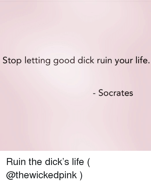 Life, Dick, and Good: Stop letting good dick ruin your life.  Socrates Ruin the dick's life ( @thewickedpink )
