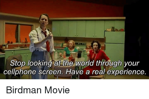 Birdman, Movie, and World: Stop looking at the world through your  cellphone screen. Have a real experience. Birdman Movie