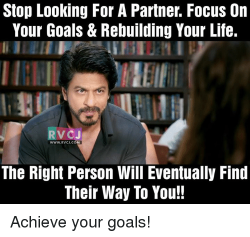 Memes and 🤖: Stop Looking For A Partner. Focus On  Your Goals & Rebuilding Your Life.  RV CJ  WWW RVCJ.CO  The Right Person Will Eventually Find  Their Way To You!! Achieve your goals!