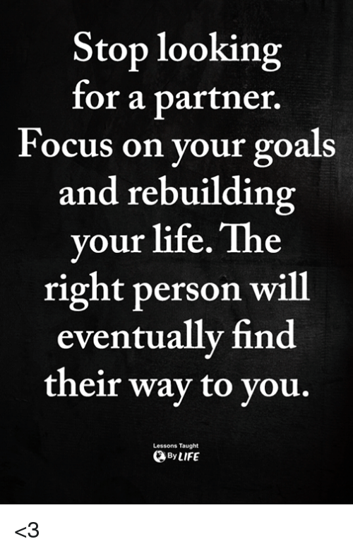 Goals, Life, and Memes: Stop looking  for a partner.  Focus on your goals  and rebuilding  your life. The  right person will  eventually find  their way to you.  Lessons Taught  ByLIFE <3