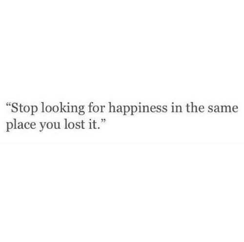 """Happiness In: """"Stop looking for happiness in the same  place you lost it.  1"""