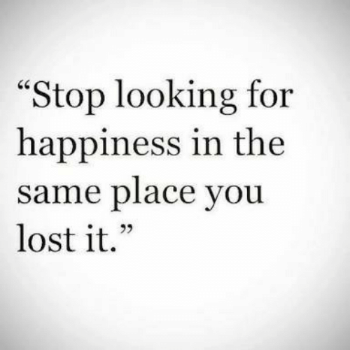 """Happiness In: """"Stop looking for  happiness in the  same place you  lost it."""""""