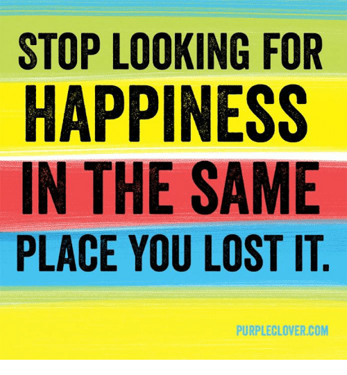 Memes, Lost, and Happy: STOP LOOKING FOR  HAPPINESS  IN THE SAME  PLACE YOU LOST IT  PURPLE LOVER COM