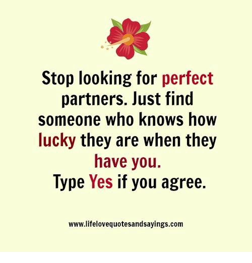 Lustly: Stop looking for perfect  partners. lust find  someone who knows how  lucky they are when they  have you.  lype Yes if you agree.  www.lifelovequotesandsayings.com