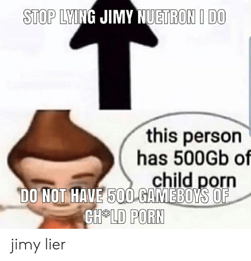gameboys: STOP LYING JIMY NUETRON I DO  this person  has 500Gb of  child porn  DO NOT HAVE 500 GAMEBOYS OF  CH LD PORN jimy lier