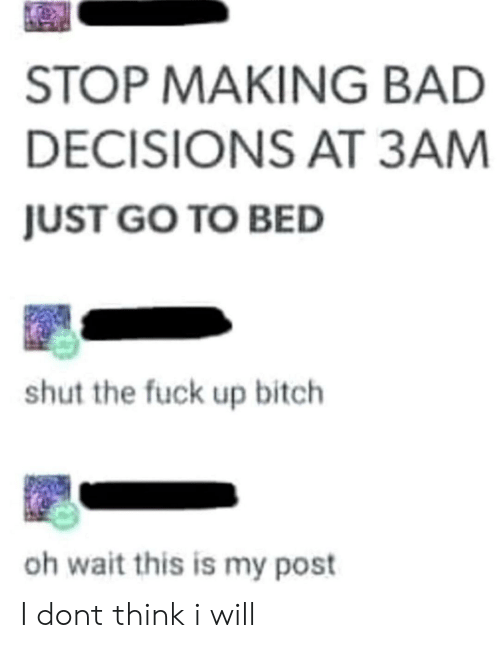 Bad Decisions: STOP MAKING BAD  DECISIONS AT 3AM  JUST GO TO BED  shut the fuck up bitch  oh wait this is my post I dont think i will