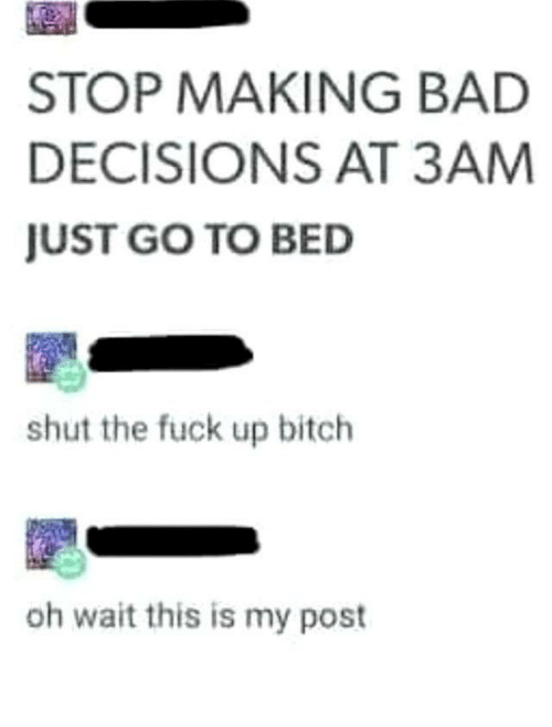 Bad Decisions: STOP MAKING BAD  DECISIONS AT 3AM  JUST GO TO BED  shut the fuck up bitch  oh wait this is my post 🥱