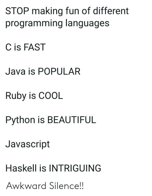 making fun: STOP making fun of different  programming languages  C is FAST  Java is POPULAR  Ruby is COOL  Python is BEAUTIFUL  Javascript  Haskell is INTRIGUING Awkward Silence!!