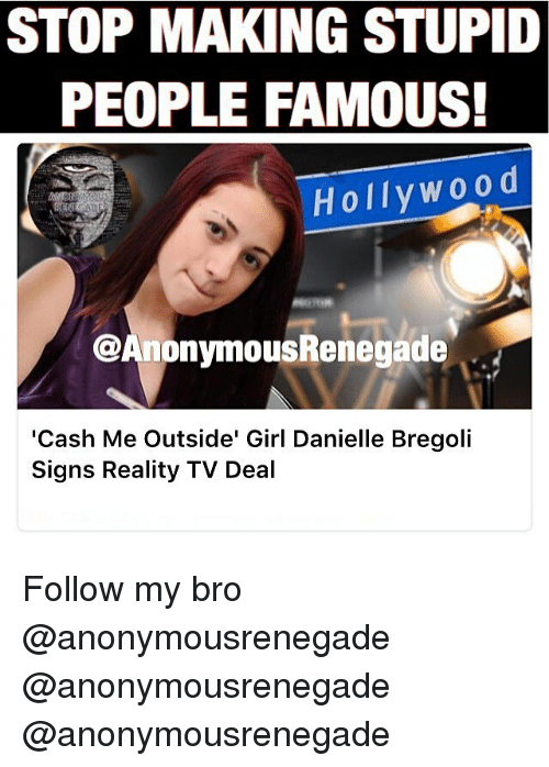 Cash Me Outside: STOP MAKING STUPID  PEOPLE FAMOUS!  Holly W00 d  @AnonymousRenegade  'Cash Me Outside' Girl Danielle Bregoli  Signs Reality TV Deal Follow my bro @anonymousrenegade @anonymousrenegade @anonymousrenegade