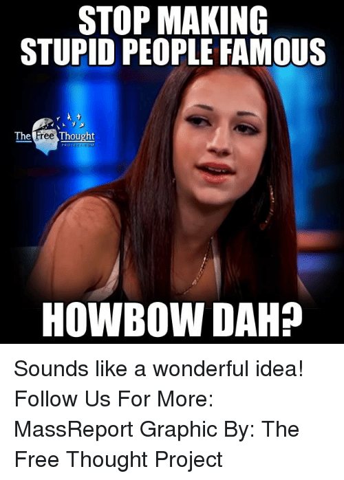 Howbow Dah: STOP MAKING  STUPID PEOPLE FAMOUS  The  Free Thought  HOWBOW DAH? Sounds like a wonderful idea!   Follow Us For More: MassReport Graphic By: The Free Thought Project