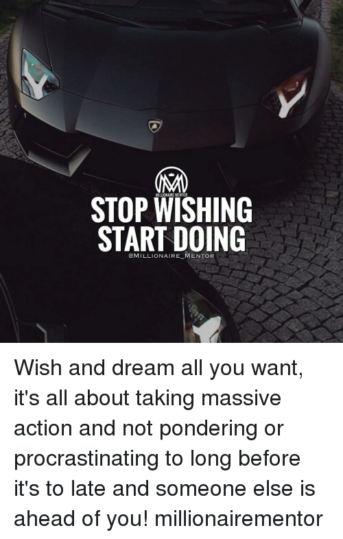Procrastination: STOP MILLIONAIRE MENTOR  START DOING  MILLIONAIRE MENTOR Wish and dream all you want, it's all about taking massive action and not pondering or procrastinating to long before it's to late and someone else is ahead of you! millionairementor