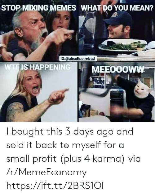 3 Days: STOP MIXING MEMES WHAT DO YOU MEAN?  IG:@absoltue.retrad  WTFIS HAPPENING  MEEO0OWW I bought this 3 days ago and sold it back to myself for a small profit (plus 4 karma) via /r/MemeEconomy https://ift.tt/2BRS1OI