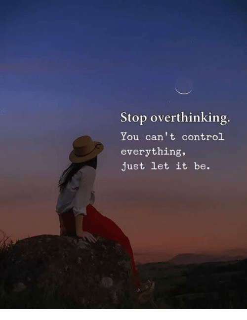 Control, Let It Be, and You: Stop overthinking  You can't control  everything,  just let it be.