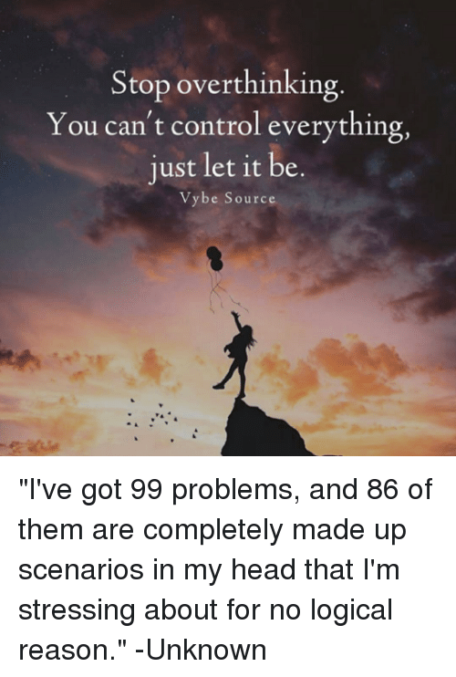 "Ive Got 99 Problems: Stop overthinking  You can't control everything,  just let it be  Vybe Source ""I've got 99 problems, and 86 of them are completely made up scenarios in my head that I'm stressing about for no logical reason."" -Unknown"