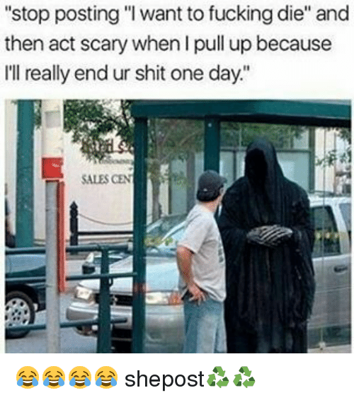 """Memes, 🤖, and Act: """"stop posting """"I want to fucking die"""" and  then act scary when Ipull up because  I'll really end ur shit one day.""""  SALES CEN 😂😂😂😂 shepost♻♻"""