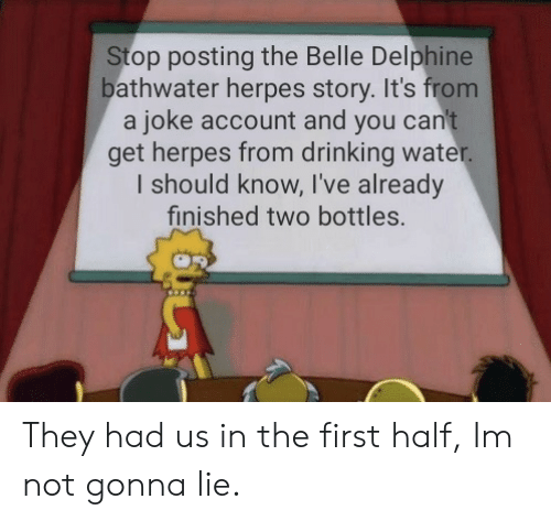 herpes: Stop posting the Belle Delphine  bathwater herpes story. It's from  a joke account and you can't  get herpes from drinking water.  I should know, I've already  finished two bottles. They had us in the first half, Im not gonna lie.