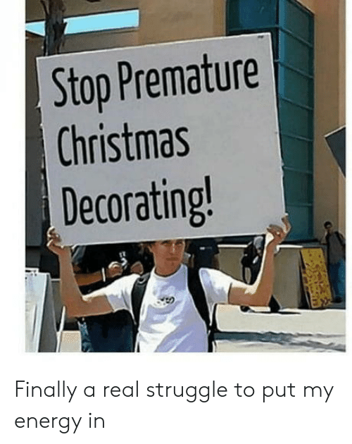 decorating: Stop Premature  Christmas  Decorating! Finally a real struggle to put my energy in