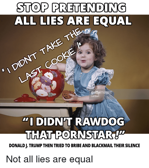 lambert: STOP PRETENDING  ALL LIES ARE EQUAL  1 DIDNT TAKE THE oU  LAST COOkIE  gettyimages.  Lambert  DIDN'T RAWDOG  THAT PORNSTAR!  DONALD J. TRUMP THEN TRIED TO BRIBE AND BLACKMAIL THEIR SILENCE Not all lies are equal