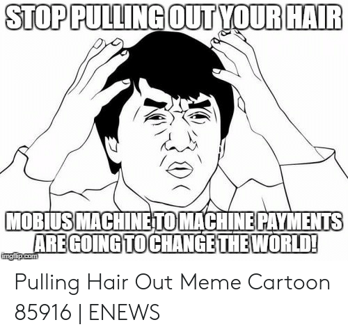 Pulling Hair Out Meme: STOP PULLING OUTYOUR HAIR  MOBIUS MACHINETO MACHINE PAYMENTS  AREGOING TOCHANGE THE WORLD!  imgflip.com Pulling Hair Out Meme Cartoon 85916   ENEWS