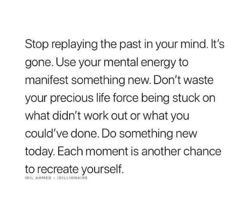 Ahmed: Stop replaying the past in your mind. It's  gone. Use your mental energy to  manifest something new. Don't waste  your precious life force being stuck on  what didn't work out or what you  could've done. Do something new  today. Each moment is another chance  to recreate yourself  IDIL AHMED IDILLIONAIRE