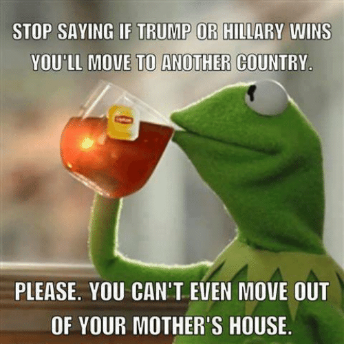 Trump Or Hillary: STOP SAYING IF TRUMP OR HILLARY WINS  YOU LL MOVE TO ANOTHER COUNTRY  PLEASE. YOU CAN'T EVEN MOVE OUT  OF YOUR MOTHER'S HOUSE