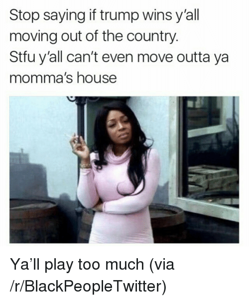 If Trump Wins: Stop saying if trump wins y'all  moving out of the country.  Stfu y'all can't even move outta ya  momma's house <p>Ya&rsquo;ll play too much (via /r/BlackPeopleTwitter)</p>
