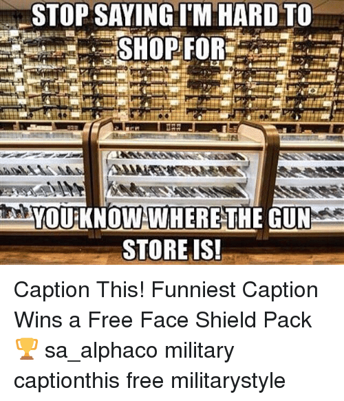 Memes, Free, and Military: STOP SAYING ITM HARD TO  YOURKNOW WHERE THE GUN  STORE IS! Caption This! Funniest Caption Wins a Free Face Shield Pack 🏆 sa_alphaco military captionthis free militarystyle
