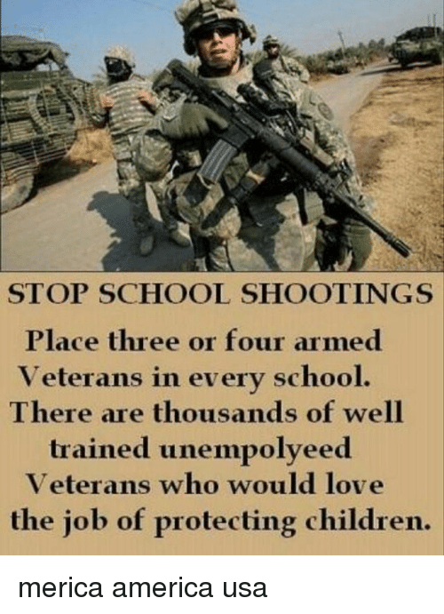 America, Children, and Love: STOP SCHOOL SHOOTINGS  Place three or four armed  Veterans in every school  There are thousands of well  trained unempolyeed  Veterans who would love  the job of protecting children. merica america usa