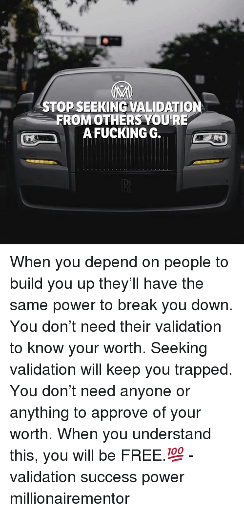 Fucking, Memes, and Break: STOP SEEKING VALIDATION  FROMOTHERS YOU'RE  A FUCKING G. When you depend on people to build you up they'll have the same power to break you down. You don't need their validation to know your worth. Seeking validation will keep you trapped. You don't need anyone or anything to approve of your worth. When you understand this, you will be FREE.💯 - validation success power millionairementor