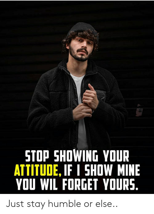 Stay Humble: STOP SHOWING YOUR  ATTITUDE, IF I SHOW MINE  YOU WIL FORGET YOURS. Just stay humble or else..