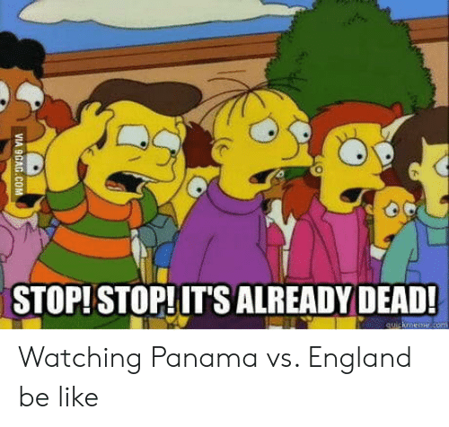 Panama: STOP!STOP!IT'SALREADY DEAD Watching Panama vs. England be like