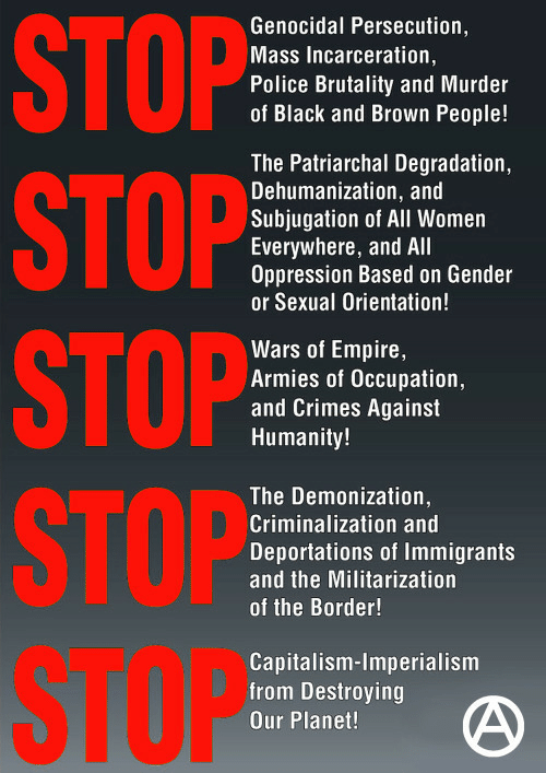 degradation: STOP  STOP  STOP  STOP  STOP  Genocidal Persecution,  Mass Incarceration  Police Brutality and Murder  of Black and Brown People!  The Patriarchal Degradation,  Dehumanization, and  Subjugation of All Women  Everywhere, and All  Oppression Based on Gender  or Sexual Orientation!  Wars of Empire,  Armies of Occupation,  and Crimes Against  Humanity!  The Demonization,  Criminalization and  Deportations of Immigrants  and the Militarization  of the Border!  Capitalism-Imperialism  from Destroying  Our Planet!