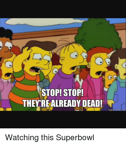 Quick Meme: STOP! STOP!  THEY REALREADY DEAD!  quick meme com Watching this Superbowl