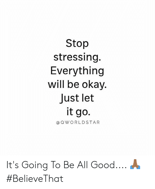 Let It Go: Stop  stressing.  Everything  will be okay.  Just let  it go.  @ Q WORLDSTAR It's Going To Be All Good.... 🙏🏾 #BelieveThat