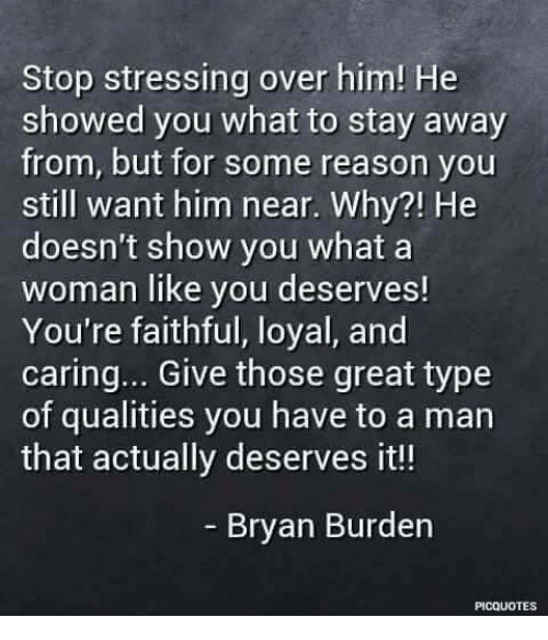 Memes, Reason, and 🤖: Stop stressing over him! He  showed you what to stay away  from, but for some reason you  still want him near. Why?! He  doesn't show you what a  woman like you deserves!  You're faithful, loyal, and  caring... Give those great type  of qualities you have to a man  that actually deserves it!  Bryan Burden  PICQUOTES
